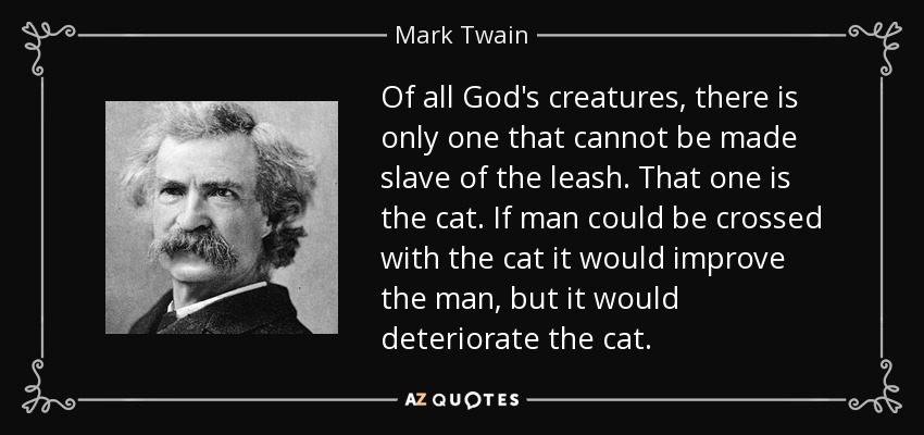 Of all God's creatures, there is only one that cannot be made slave of the leash. That one is the cat. If man could be crossed with the cat it would improve the man, but it would deteriorate the cat. - Mark Twain