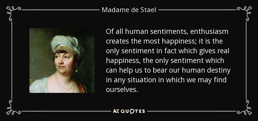 Of all human sentiments, enthusiasm creates the most happiness; it is the only sentiment in fact which gives real happiness, the only sentiment which can help us to bear our human destiny in any situation in which we may find ourselves. - Madame de Stael
