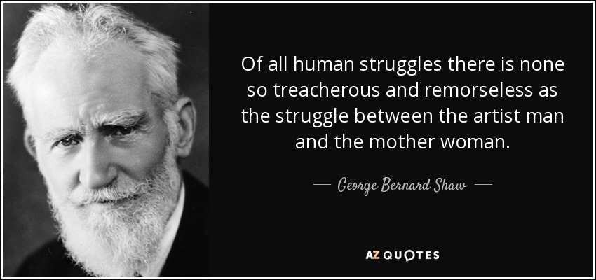 Of all human struggles there is none so treacherous and remorseless as the struggle between the artist man and the mother woman. - George Bernard Shaw
