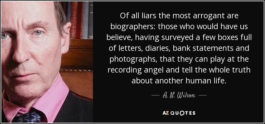 Of all liars the most arrogant are biographers: those who would have us believe, having surveyed a few boxes full of letters, diaries, bank statements and photographs, that they can play at the recording angel and tell the whole truth about another human life. - A. N. Wilson