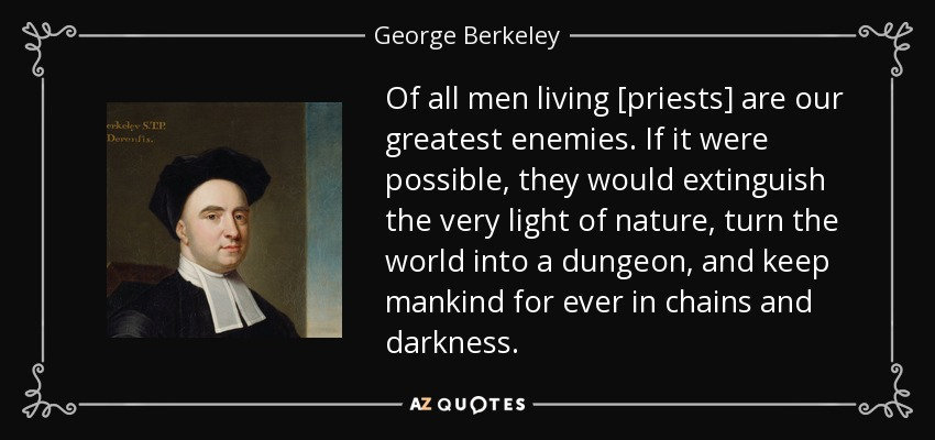Of all men living [priests] are our greatest enemies. If it were possible, they would extinguish the very light of nature, turn the world into a dungeon, and keep mankind for ever in chains and darkness. - George Berkeley