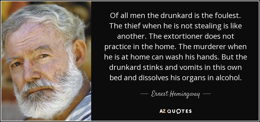 Of all men the drunkard is the foulest. The thief when he is not stealing is like another. The extortioner does not practice in the home. The murderer when he is at home can wash his hands. But the drunkard stinks and vomits in this own bed and dissolves his organs in alcohol. - Ernest Hemingway