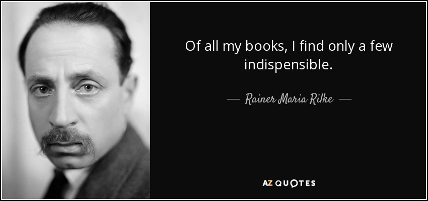 Of all my books, I find only a few indispensible. - Rainer Maria Rilke