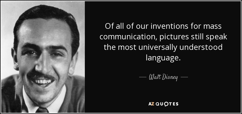 Of all of our inventions for mass communication, pictures still speak the most universally understood language. - Walt Disney
