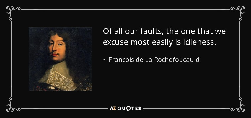Of all our faults, the one that we excuse most easily is idleness. - Francois de La Rochefoucauld