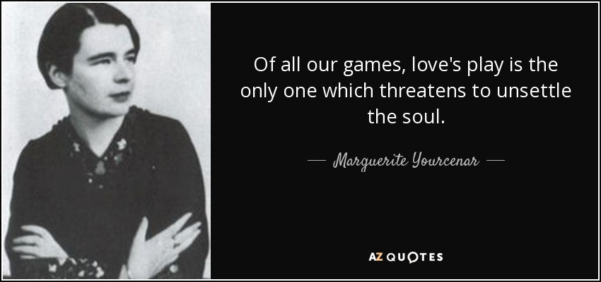 Of all our games, love's play is the only one which threatens to unsettle the soul... - Marguerite Yourcenar