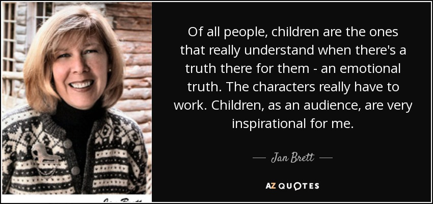 Of all people, children are the ones that really understand when there's a truth there for them - an emotional truth. The characters really have to work. Children, as an audience, are very inspirational for me. - Jan Brett