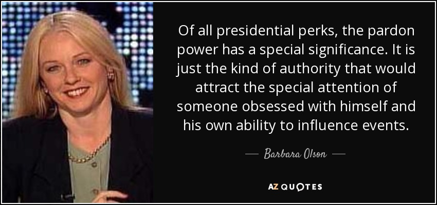 Of all presidential perks, the pardon power has a special significance. It is just the kind of authority that would attract the special attention of someone obsessed with himself and his own ability to influence events. - Barbara Olson