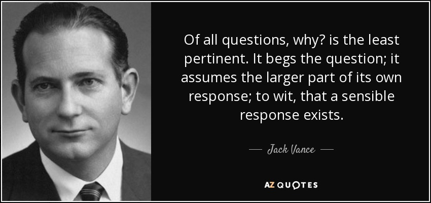 Of all questions, why? is the least pertinent. It begs the question; it assumes the larger part of its own response; to wit, that a sensible response exists. - Jack Vance