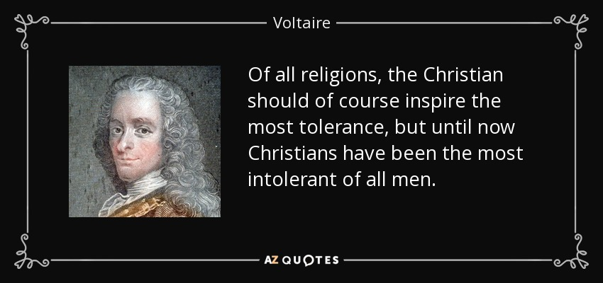 Of all religions, the Christian should of course inspire the most tolerance, but until now Christians have been the most intolerant of all men. - Voltaire