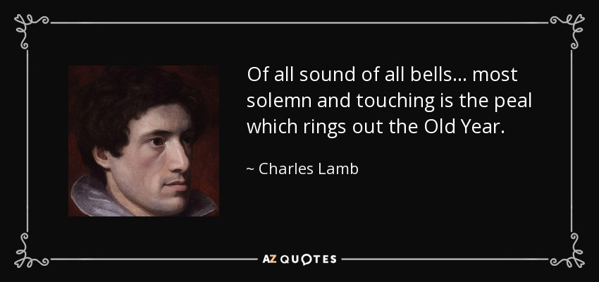 Of all sound of all bells... most solemn and touching is the peal which rings out the Old Year. - Charles Lamb