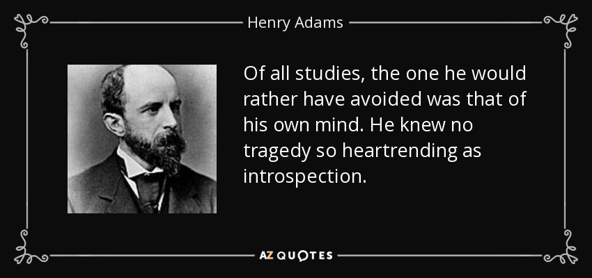 Of all studies, the one he would rather have avoided was that of his own mind. He knew no tragedy so heartrending as introspection. - Henry Adams