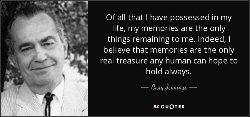 Of all that I have possessed in my life, my memories are the only things remaining to me. Indeed, I believe that memories are the only real treasure any human can hope to hold always. - Gary Jennings