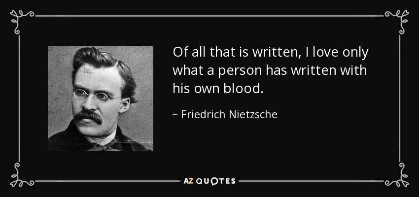 Of all that is written, I love only what a person has written with his own blood. - Friedrich Nietzsche