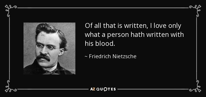 Of all that is written, I love only what a person hath written with his blood. - Friedrich Nietzsche