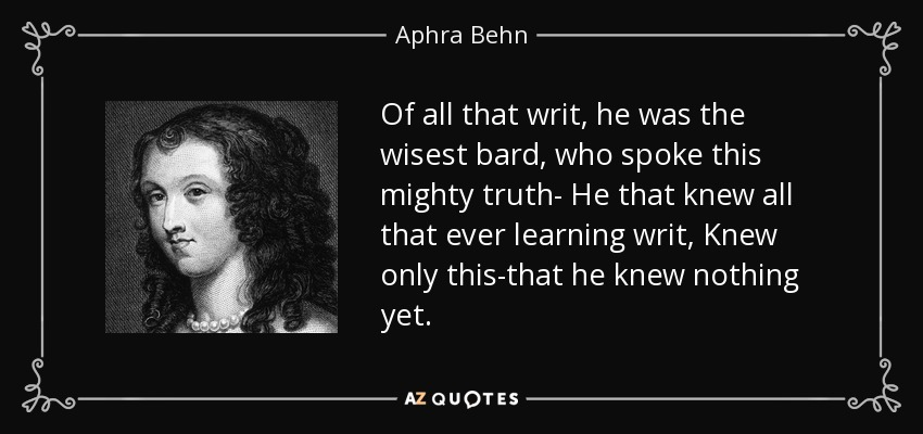 Of all that writ, he was the wisest bard, who spoke this mighty truth- He that knew all that ever learning writ, Knew only this-that he knew nothing yet. - Aphra Behn