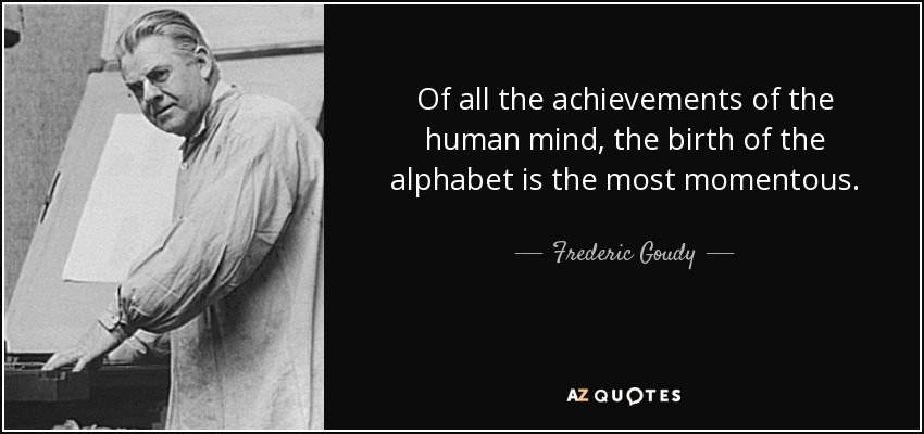 Of all the achievements of the human mind, the birth of the alphabet is the most momentous. - Frederic Goudy