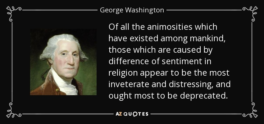 Of all the animosities which have existed among mankind, those which are caused by difference of sentiment in religion appear to be the most inveterate and distressing, and ought most to be deprecated. - George Washington