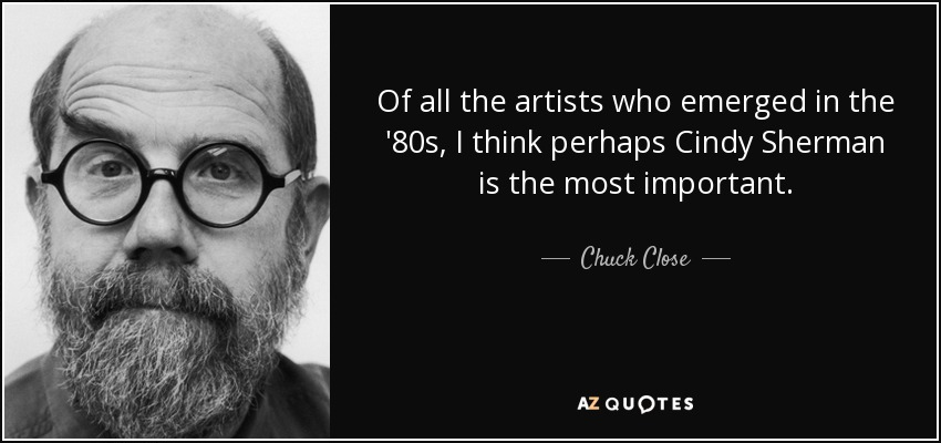 Of all the artists who emerged in the '80s, I think perhaps Cindy Sherman is the most important. - Chuck Close