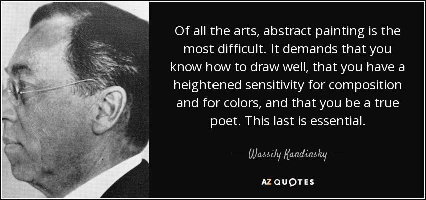 Of all the arts, abstract painting is the most difficult. It demands that you know how to draw well, that you have a heightened sensitivity for composition and for colors, and that you be a true poet. This last is essential. - Wassily Kandinsky