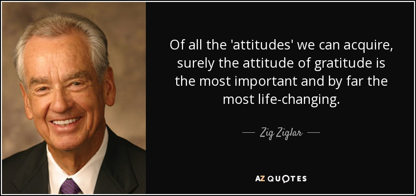 Of all the 'attitudes' we can acquire, surely the attitude of gratitude is the most important and by far the most life-changing. - Zig Ziglar