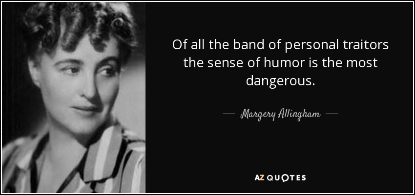 Of all the band of personal traitors the sense of humor is the most dangerous. - Margery Allingham