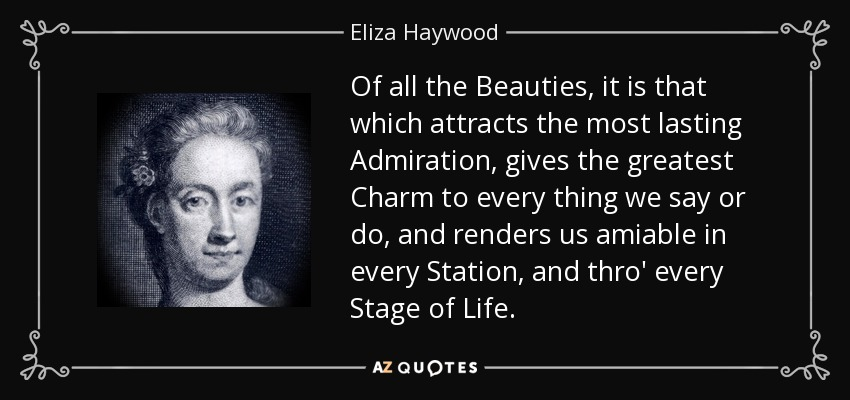 Of all the Beauties, it is that which attracts the most lasting Admiration, gives the greatest Charm to every thing we say or do, and renders us amiable in every Station, and thro' every Stage of Life. - Eliza Haywood