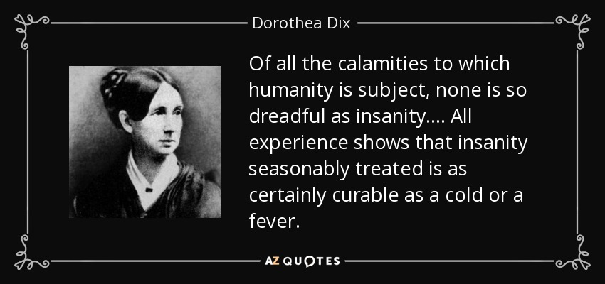 Of all the calamities to which humanity is subject, none is so dreadful as insanity. ... All experience shows that insanity seasonably treated is as certainly curable as a cold or a fever. - Dorothea Dix
