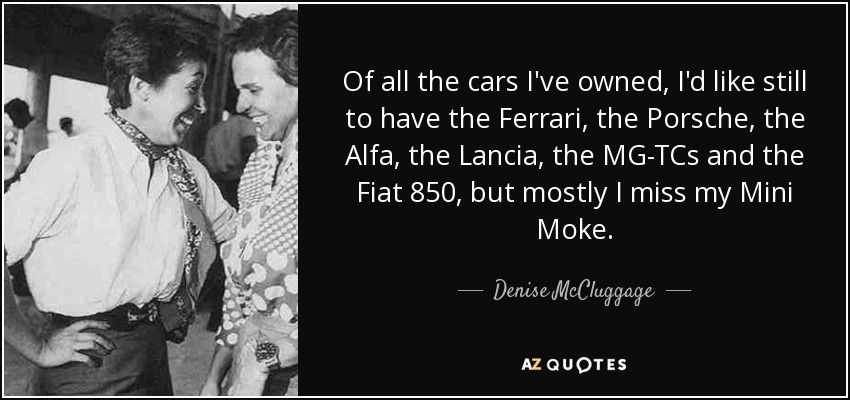 Of all the cars I've owned, I'd like still to have the Ferrari, the Porsche, the Alfa, the Lancia, the MG-TCs and the Fiat 850, but mostly I miss my Mini Moke. - Denise McCluggage