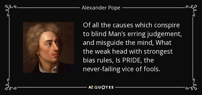 Of all the causes which conspire to blind Man's erring judgement, and misguide the mind, What the weak head with strongest bias rules, Is PRIDE, the never-failing vice of fools. - Alexander Pope