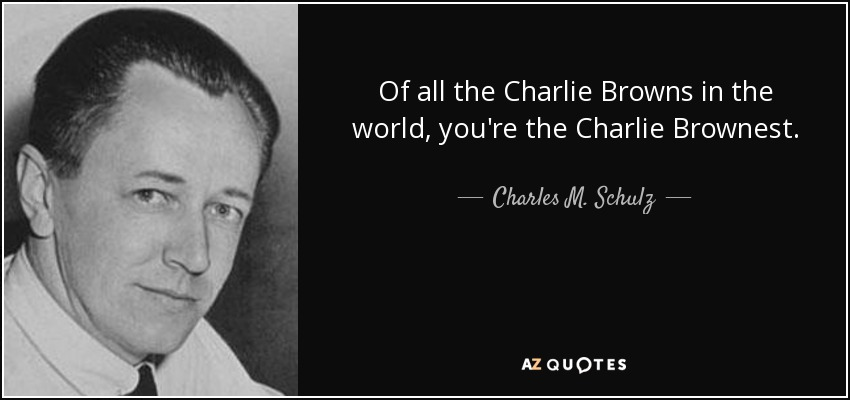Of all the Charlie Browns in the world, you're the Charlie Brownest. - Charles M. Schulz