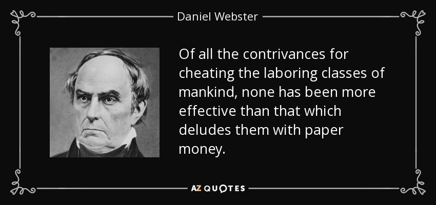 Of all the contrivances for cheating the laboring classes of mankind, none has been more effective than that which deludes them with paper money. - Daniel Webster