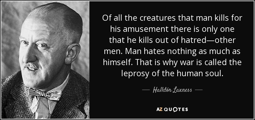 Of all the creatures that man kills for his amusement there is only one that he kills out of hatred—other men. Man hates nothing as much as himself. That is why war is called the leprosy of the human soul. - Halldór Laxness