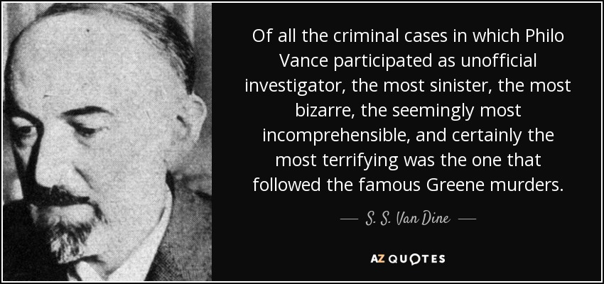 Of all the criminal cases in which Philo Vance participated as unofficial investigator, the most sinister, the most bizarre, the seemingly most incomprehensible, and certainly the most terrifying was the one that followed the famous Greene murders. - S. S. Van Dine