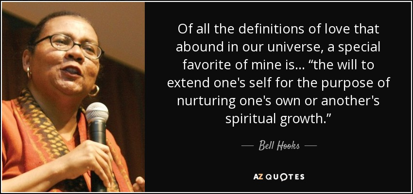 """Of all the definitions of love that abound in our universe, a special favorite of mine is... """"the will to extend one's self for the purpose of nurturing one's own or another's spiritual growth."""" - Bell Hooks"""
