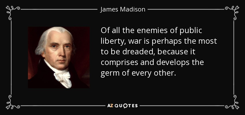 Of all the enemies of public liberty, war is perhaps the most to be dreaded, because it comprises and develops the germ of every other. - James Madison