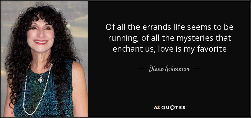 Of all the errands life seems to be running, of all the mysteries that enchant us, love is my favorite - Diane Ackerman