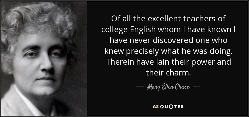 Of all the excellent teachers of college English whom I have known I have never discovered one who knew precisely what he was doing. Therein have lain their power and their charm. - Mary Ellen Chase
