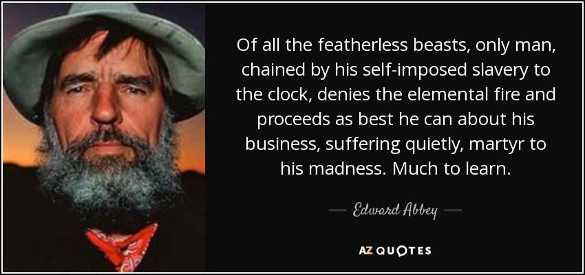 Of all the featherless beasts, only man, chained by his self-imposed slavery to the clock, denies the elemental fire and proceeds as best he can about his business, suffering quietly, martyr to his madness. Much to learn. - Edward Abbey