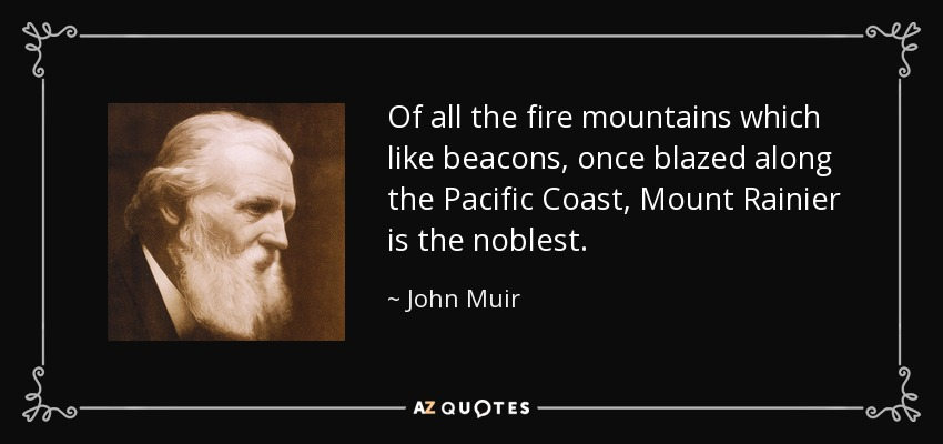 Of all the fire mountains which like beacons, once blazed along the Pacific Coast, Mount Rainier is the noblest. - John Muir