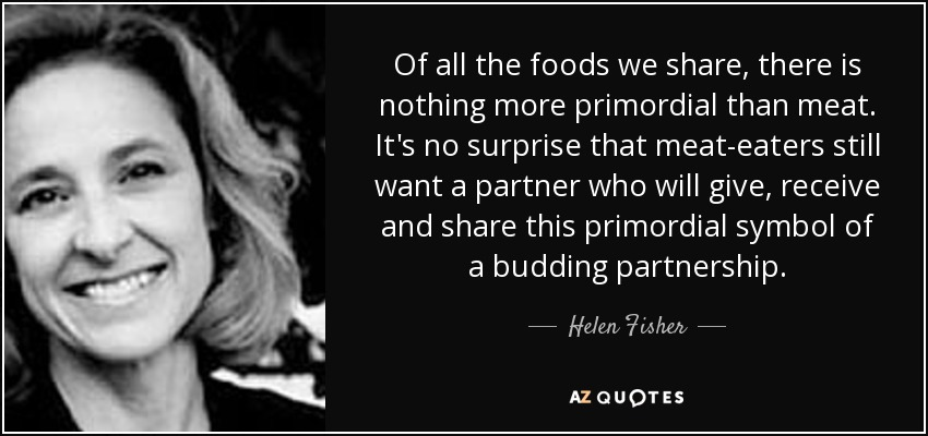 Of all the foods we share, there is nothing more primordial than meat. It's no surprise that meat-eaters still want a partner who will give, receive and share this primordial symbol of a budding partnership. - Helen Fisher