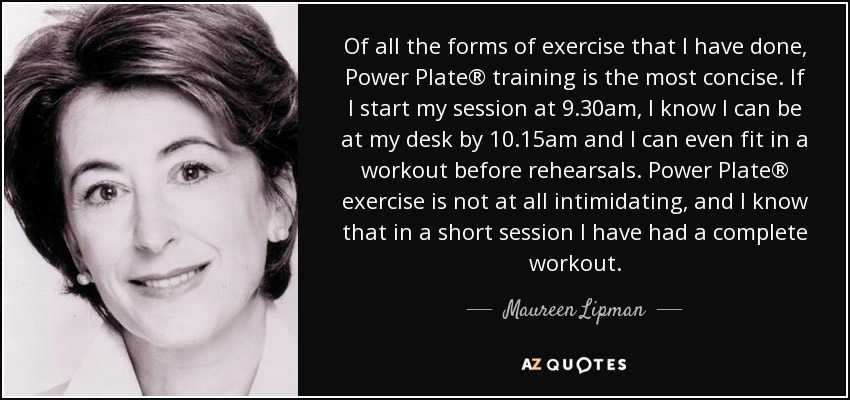 Of all the forms of exercise that I have done, Power Plate® training is the most concise. If I start my session at 9.30am, I know I can be at my desk by 10.15am and I can even fit in a workout before rehearsals. Power Plate® exercise is not at all intimidating, and I know that in a short session I have had a complete workout. - Maureen Lipman