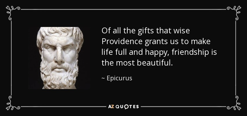 Of all the gifts that wise Providence grants us to make life full and happy, friendship is the most beautiful. - Epicurus