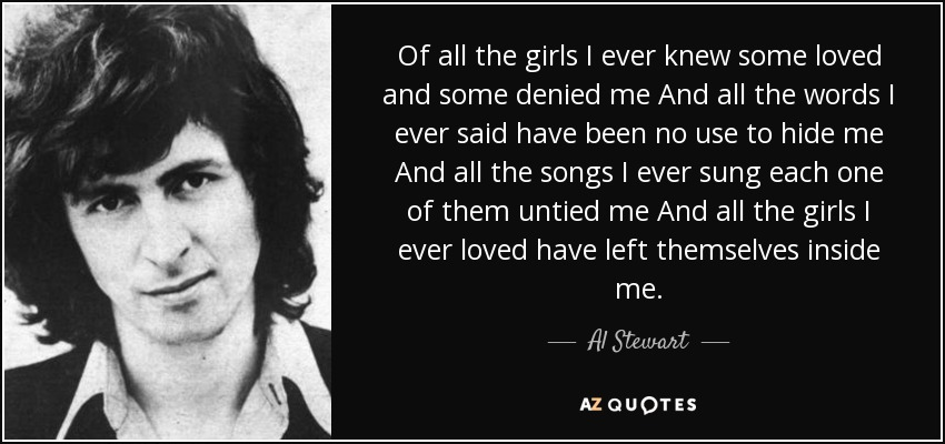 Of all the girls I ever knew some loved and some denied me And all the words I ever said have been no use to hide me And all the songs I ever sung each one of them untied me And all the girls I ever loved have left themselves inside me. - Al Stewart