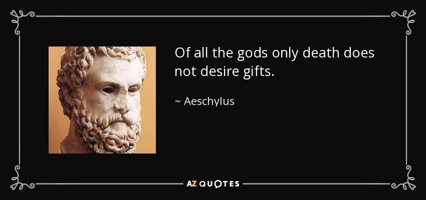 Of all the gods only death does not desire gifts. - Aeschylus