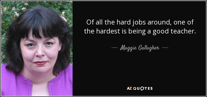 Of all the hard jobs around, one of the hardest is being a good teacher. - Maggie Gallagher