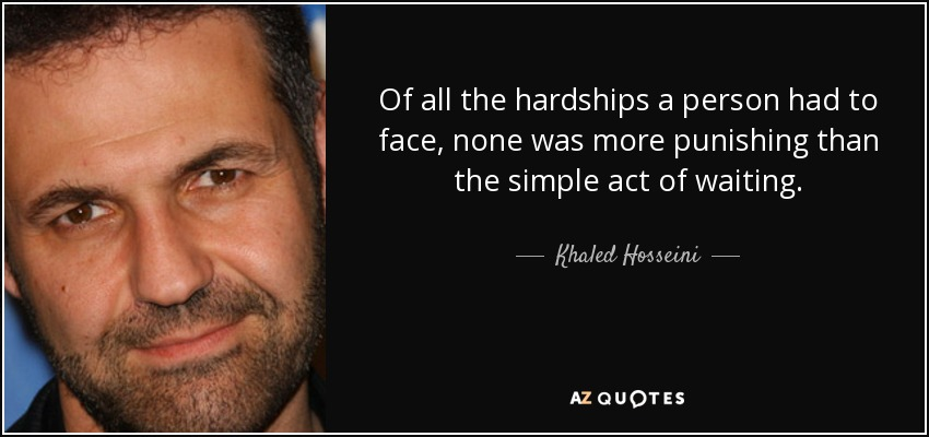 Of all the hardships a person had to face, none was more punishing than the simple act of waiting. - Khaled Hosseini