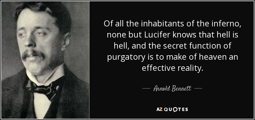 Of all the inhabitants of the inferno, none but Lucifer knows that hell is hell, and the secret function of purgatory is to make of heaven an effective reality. - Arnold Bennett