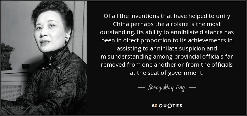 Of all the inventions that have helped to unify China perhaps the airplane is the most outstanding. Its ability to annihilate distance has been in direct proportion to its achievements in assisting to annihilate suspicion and misunderstanding among provincial officials far removed from one another or from the officials at the seat of government. - Soong May-ling