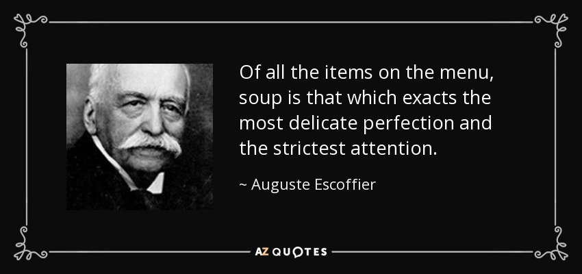 Of all the items on the menu, soup is that which exacts the most delicate perfection and the strictest attention. - Auguste Escoffier